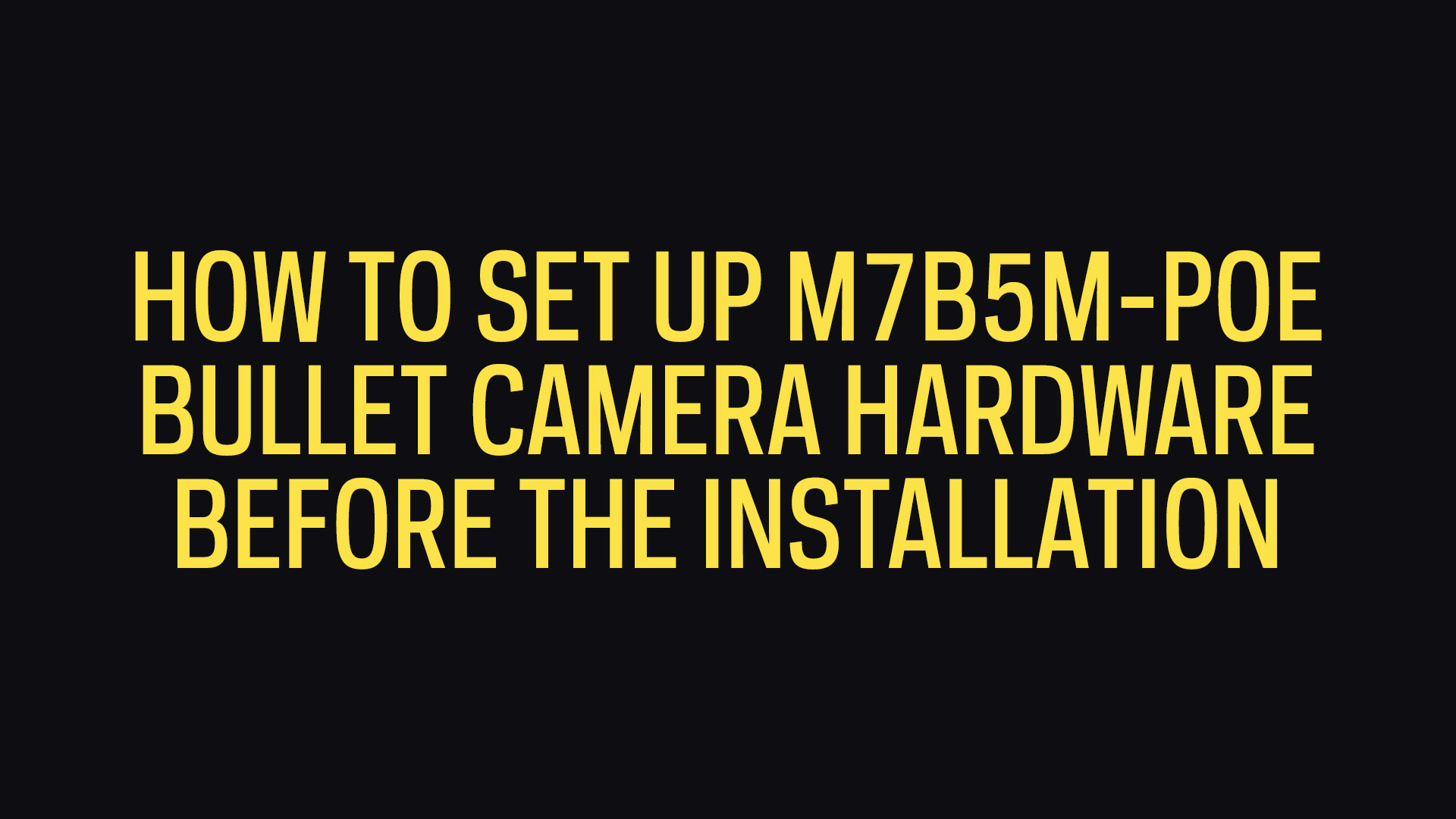 How To Set Up M7B5M-POE 5MP Bullet Camera Hardware Before The Installation